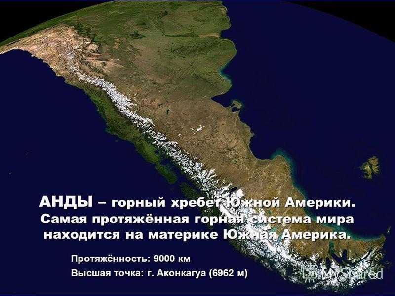 АНДЫ – горный хребет Южной Америки. Самая протяжённая горная система мира находится на материке Южная Америка. Протяжённость: 9000 км Высшая точка: г. Аконкагуа (6962 м) 9