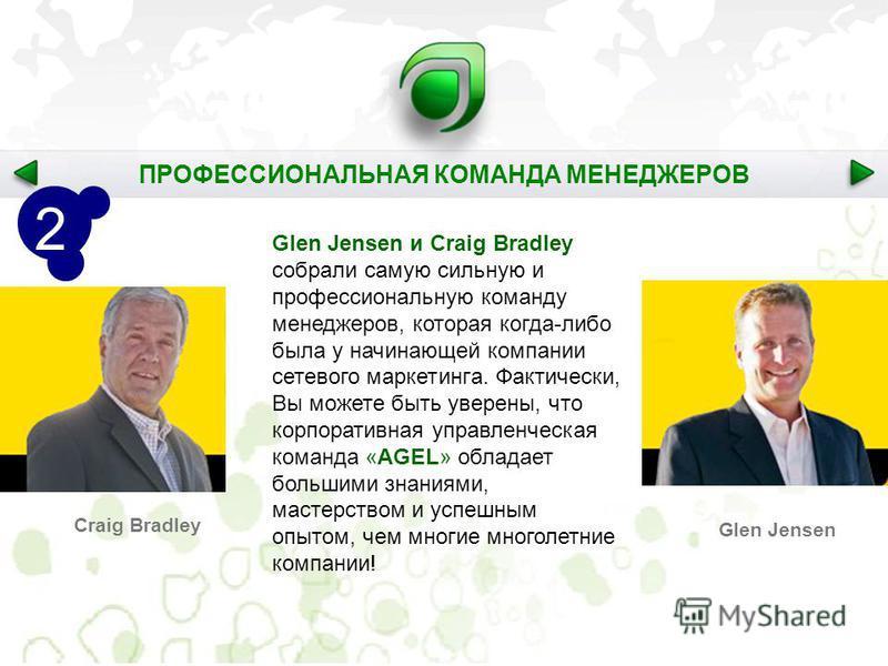 Glen Jensen и Craig Bradley собрали самую сильную и профессиональную команду менеджеров, которая когда-либо была у начинающей компании сетевого маркетинга. Фактически, Вы можете быть уверены, что корпоративная управленческая команда «AGEL» обладает б
