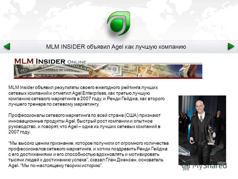 MLM INSIDER объявил Agel как лучшую компанию MLM Insider объявил результаты своего ежегодного рейтинга лучших сетевых компаний и отметил Agel Enterprises, как третью лучшую компанию сетевого маркетинга в 2007 году, и Ренди Гейджа, как второго лучшего