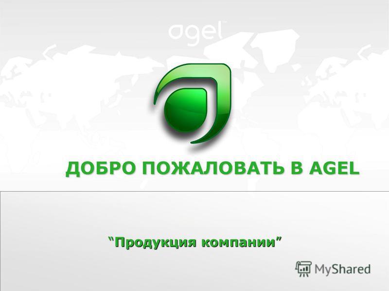 Продукция компании Продукция компании ДОБРО ПОЖАЛОВАТЬ В AGEL