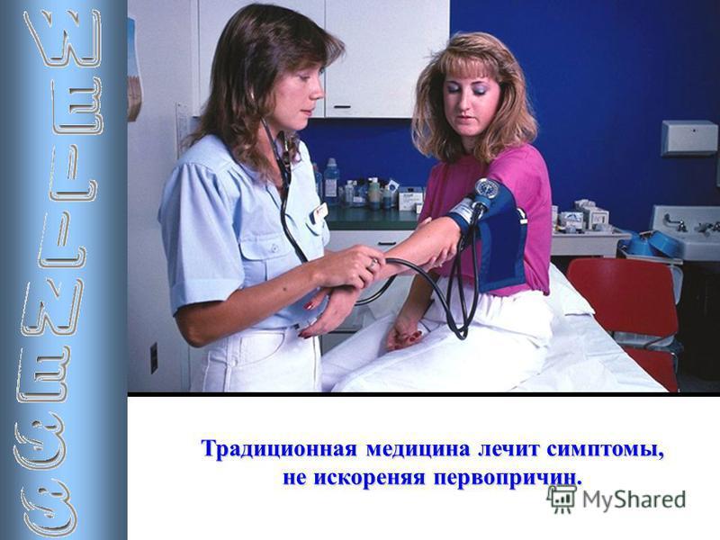 Традиционная медицина лечит симптомы, не искореняя первопричин.