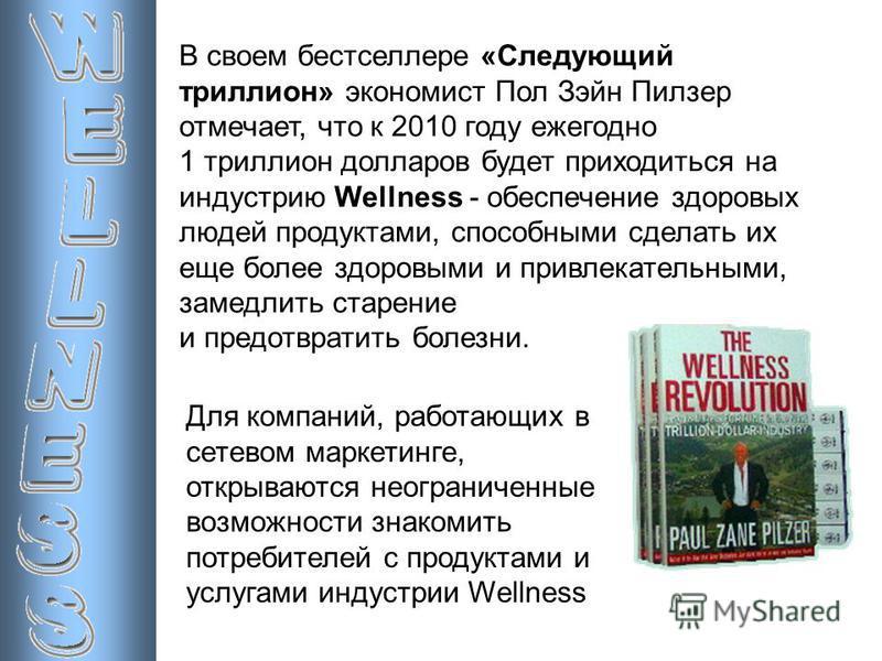 В своем бестселлере «Следующий триллион» экономист Пол Зэйн Пилзер отмечает, что к 2010 году ежегодно 1 триллион долларов будет приходиться на индустрию Wellness - обеспечение здоровых людей продуктами, способными сделать их еще более здоровыми и при