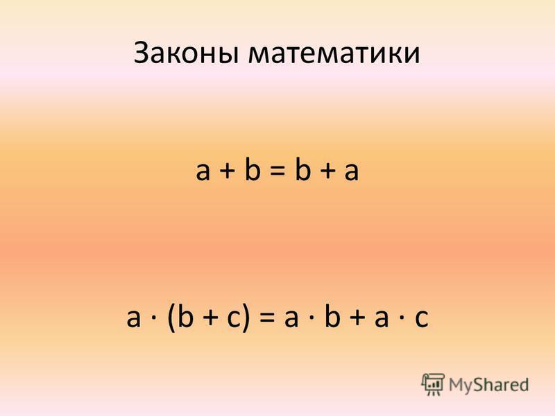 Законы математики a + b = b + a a (b + c) = a b + a c