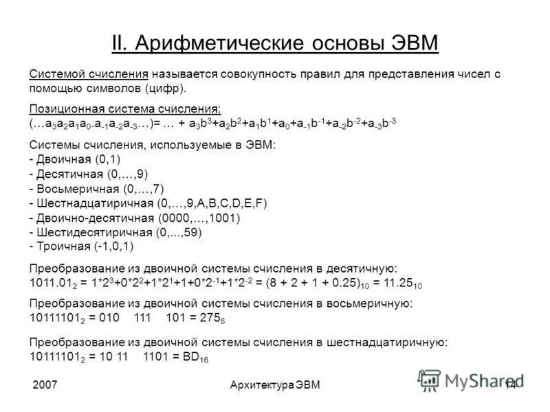 2007Архитектура ЭВМ14 II. Арифметические основы ЭВМ Системой счисления называется совокупность правил для представления чисел с помощью символов (цифр). Позиционная система счисления: (…a 3 a 2 a 1 a 0. a -1 a -2 a -3 …)= … + a 3 b 3 +a 2 b 2 +a 1 b