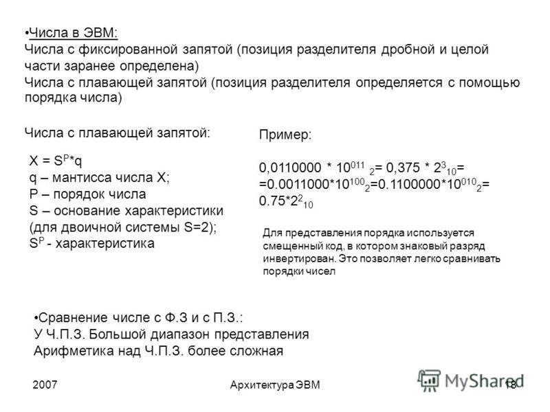 2007Архитектура ЭВМ18 Числа в ЭВМ: Числа с фиксированной запятой (позиция разделителя дробной и целой части заранее определена) Числа с плавающей запятой (позиция разделителя определяется с помощью порядка числа) Числа с плавающей запятой: X = S P *q