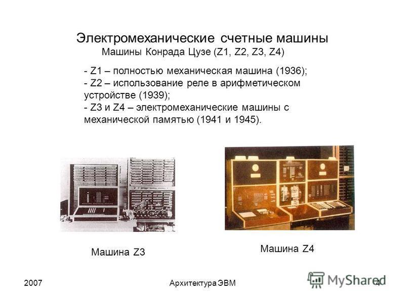 2007Архитектура ЭВМ4 Электромеханические счетные машины Машина Z3 Машина Z4 Машины Конрада Цузе (Z1, Z2, Z3, Z4) - Z1 – полностью механическая машина (1936); - Z2 – использование реле в арифметическом устройстве (1939); - Z3 и Z4 – электромеханически