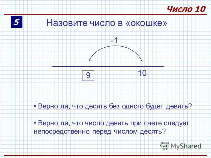 5 Число 10 Назовите число в «окошке» 10 Верно ли, что десять без одного будет девять? Верно ли, что число девять при счете следует непосредственно перед числом десять? 9