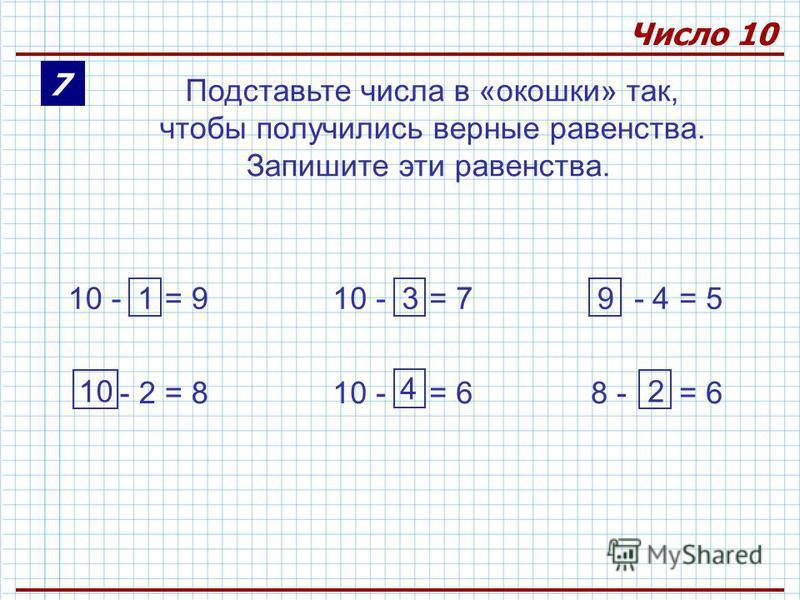 7 Число 10 Подставьте числа в «окошки» так, чтобы получились верные равенства. Запишите эти равенства. 10 - = 910 - = 7 - 4 = 5 - 2 = 810 - = 68 - = 6 1 10 3 4 9 2