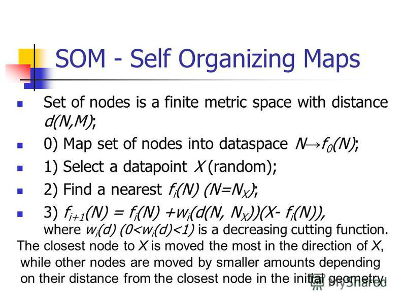 SOM - Self Organizing Maps Set of nodes is a finite metric space with distance d(N,M); 0) Map set of nodes into dataspace N f 0 (N); 1) Select a datapoint X (random); 2) Find a nearest f i (N) (N=N X ); 3) f i+1 (N) = f i (N) +w i (d(N, N X ))(X- f i