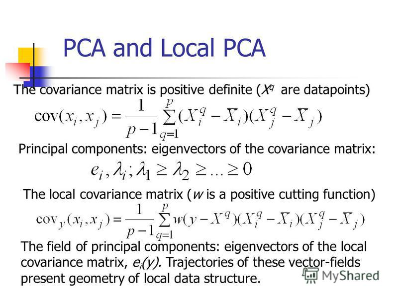 PCA and Local PCA The covariance matrix is positive definite (X q are datapoints) Principal components: eigenvectors of the covariance matrix: The local covariance matrix (w is a positive cutting function) The field of principal components: eigenvect