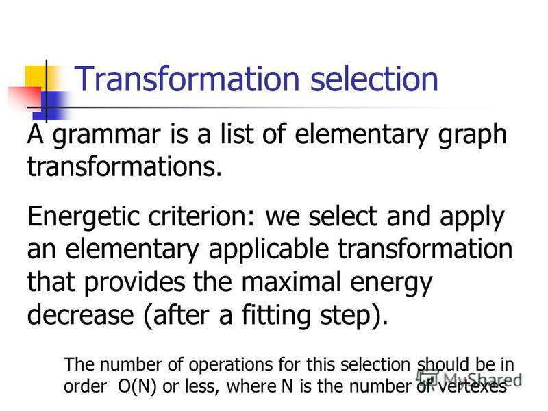 Transformation selection A grammar is a list of elementary graph transformations. Energetic criterion: we select and apply an elementary applicable transformation that provides the maximal energy decrease (after a fitting step). The number of operati