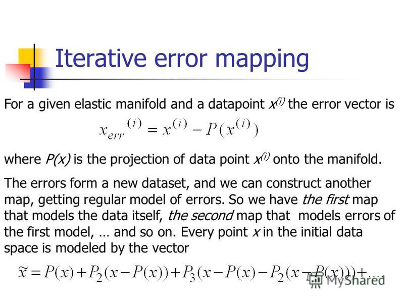 Iterative error mapping For a given elastic manifold and a datapoint x (i) the error vector is where P(x) is the projection of data point x (i) onto the manifold. The errors form a new dataset, and we can construct another map, getting regular model
