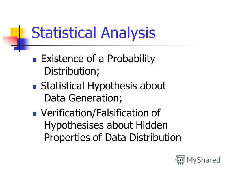 Statistical Analysis Existence of a Probability Distribution; Statistical Hypothesis about Data Generation; Verification/Falsification of Hypothesises about Hidden Properties of Data Distribution