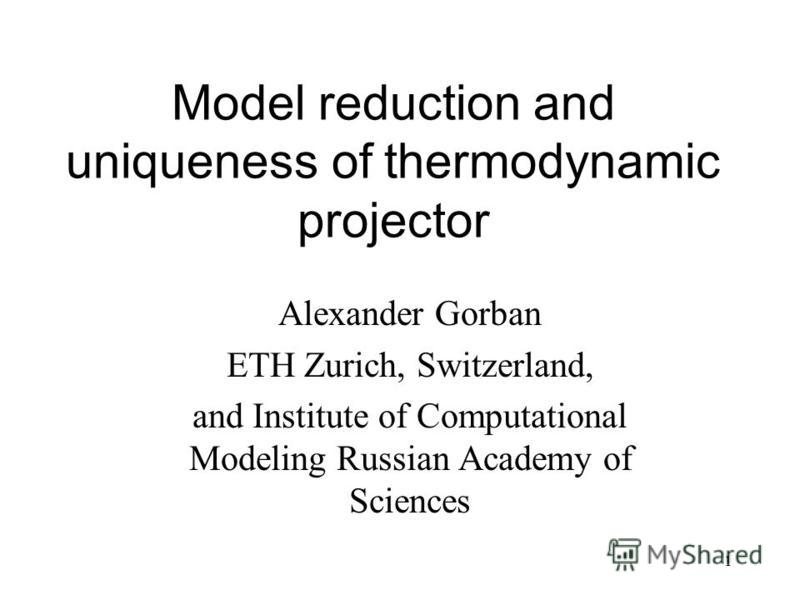 1 Model reduction and uniqueness of thermodynamic projector Alexander Gorban ETH Zurich, Switzerland, and Institute of Computational Modeling Russian Academy of Sciences
