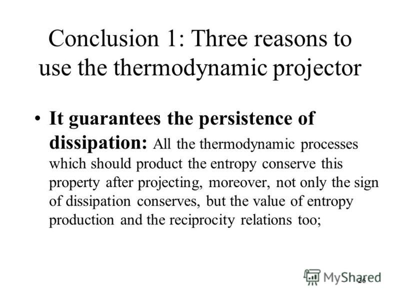 26 Conclusion 1: Three reasons to use the thermodynamic projector It guarantees the persistence of dissipation: All the thermodynamic processes which should product the entropy conserve this property after projecting, moreover, not only the sign of d