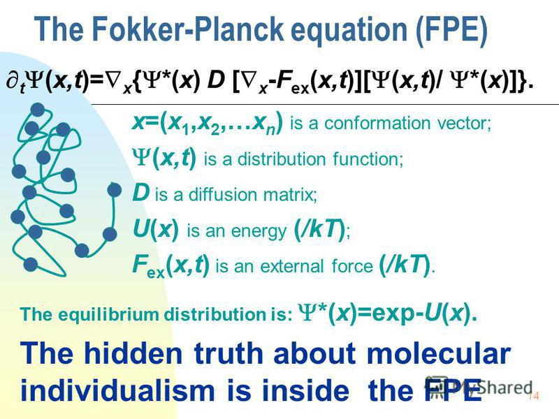 14 The Fokker-Planck equation (FPE) t (x,t)= x { *(x) D [ x -F ex (x,t)][ (x,t)/ *(x)]}. x=(x 1,x 2,…x n ) is a conformation vector; (x,t) is a distribution function; D is a diffusion matrix; U(x) is an energy (/kT) ; F ex (x,t) is an external force
