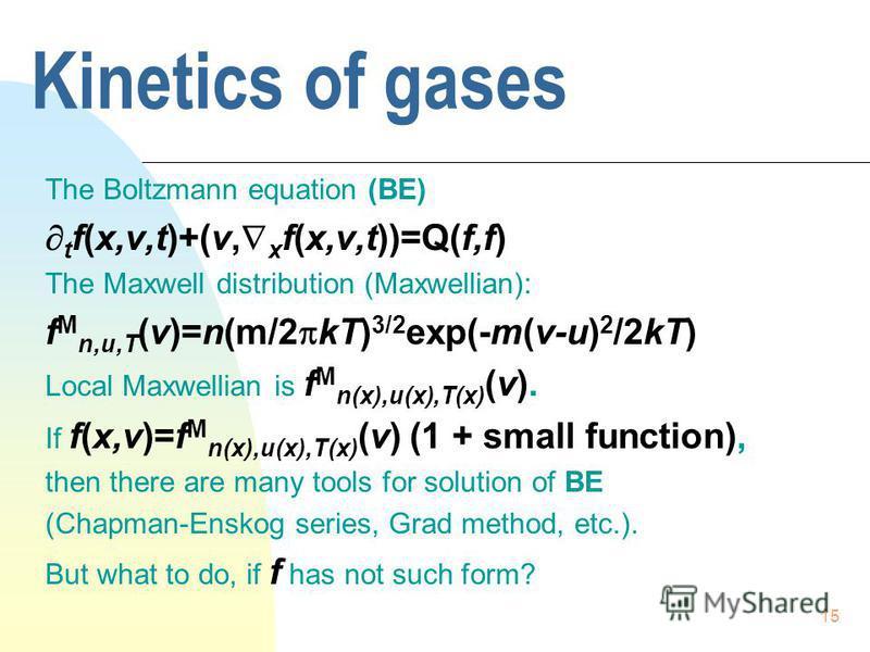 15 Kinetics of gases The Boltzmann equation (BE) t f(x,v,t)+(v, x f(x,v,t))=Q(f,f) The Maxwell distribution (Maxwellian): f M n,u,T (v)=n(m/2 kT) 3/2 exp(-m(v-u) 2 /2kT) Local Maxwellian is f M n(x),u(x),T(x) (v). If f(x,v)=f M n(x),u(x),T(x) (v) (1