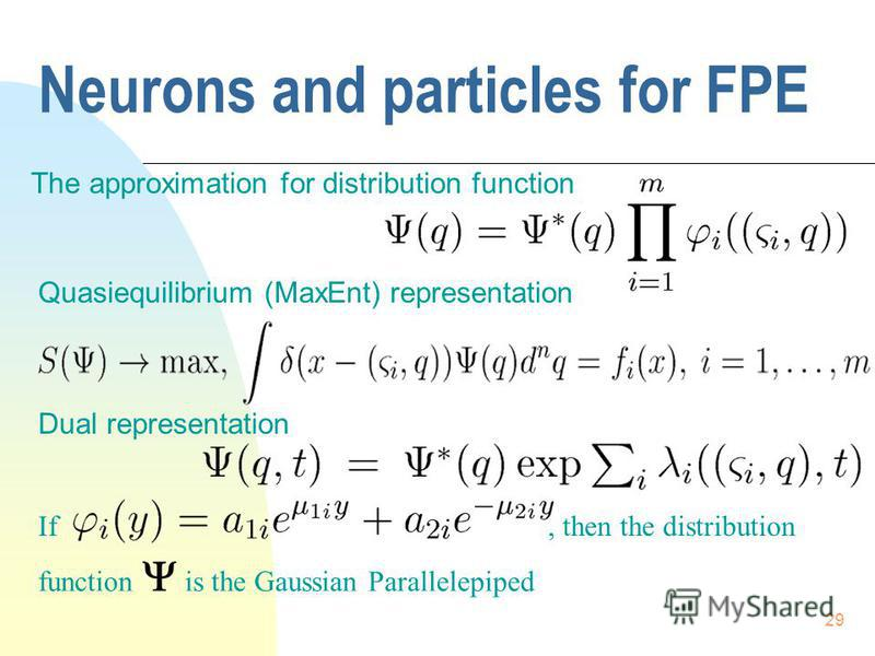 29 Neurons and particles for FPE The approximation for distribution function Quasiequilibrium (MaxEnt) representation Dual representation If, then the distribution function is the Gaussian Parallelepiped