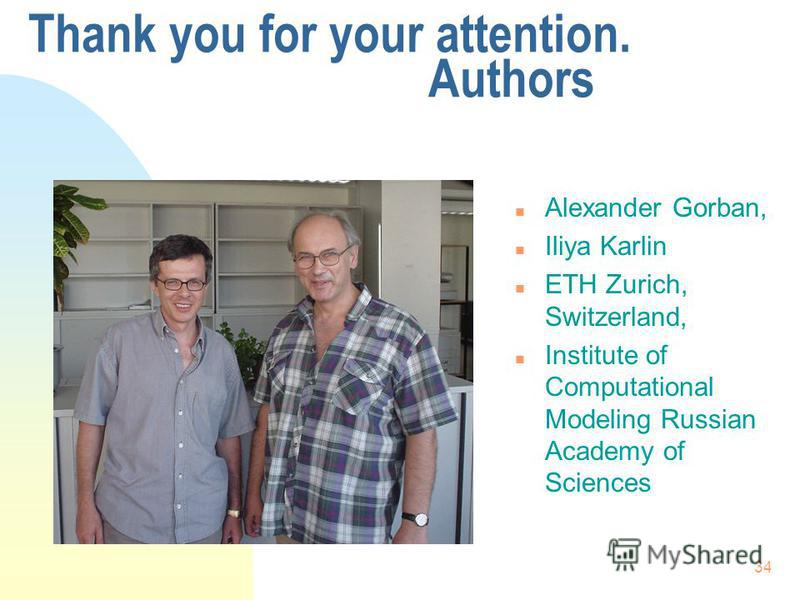 34 Thank you for your attention. Authors n Alexander Gorban, n Iliya Karlin n ETH Zurich, Switzerland, n Institute of Computational Modeling Russian Academy of Sciences