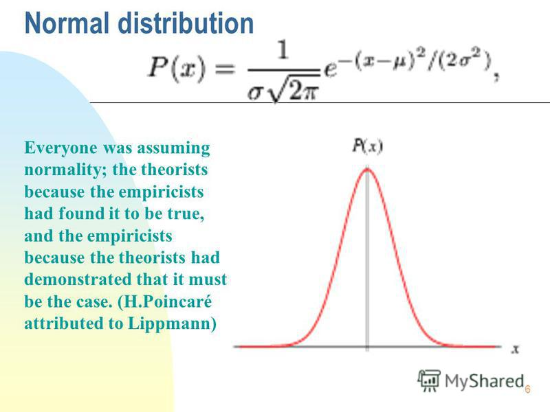 6 Normal distribution Everyone was assuming normality; the theorists because the empiricists had found it to be true, and the empiricists because the theorists had demonstrated that it must be the case. (H.Poincaré attributed to Lippmann)