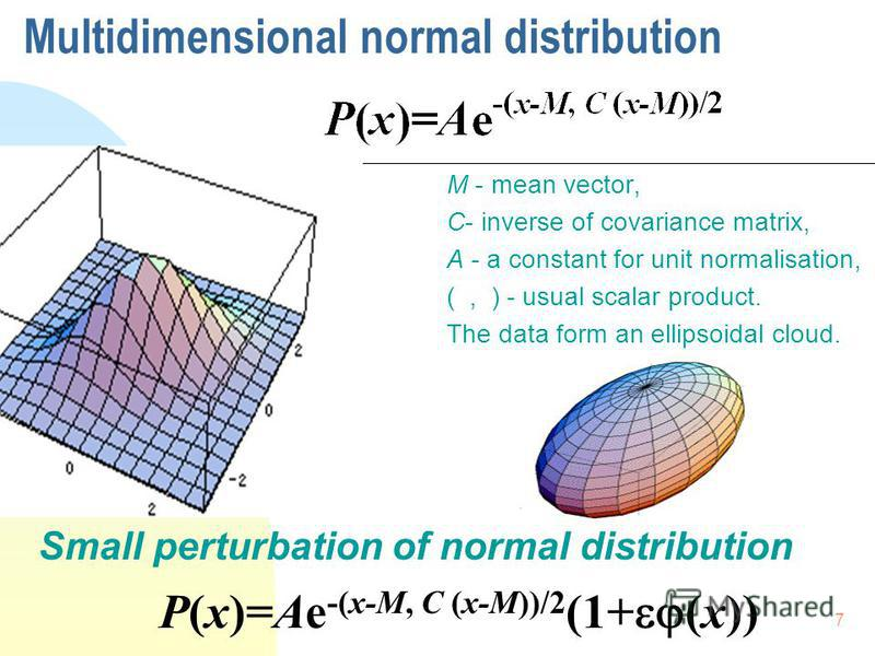 7 Multidimensional normal distribution M - mean vector, C- inverse of covariance matrix, A - a constant for unit normalisation, (, ) - usual scalar product. The data form an ellipsoidal cloud. Small perturbation of normal distribution P(x)=Ae -(x-M,