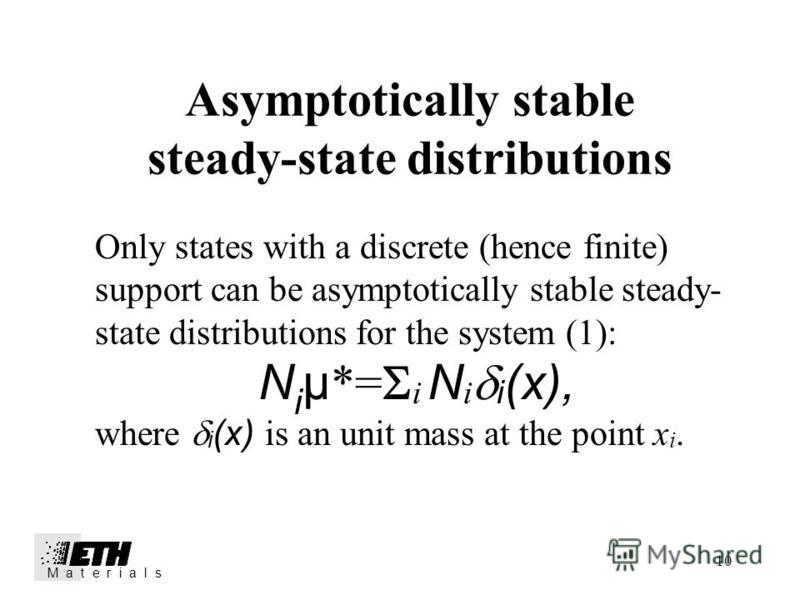 10 Asymptotically stable steady-state distributions M a t e r i a l s Only states with a discrete (hence finite) support can be asymptotically stable steady- state distributions for the system (1): N i µ *= i N i i (x), where i (x) is an unit mass at