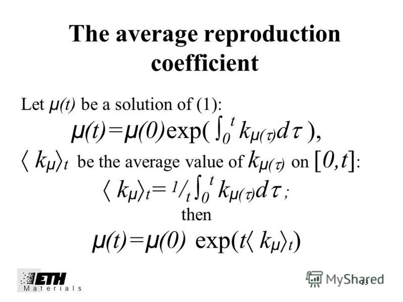 13 The average reproduction coefficient M a t e r i a l s Let µ (t) be a solution of (1): µ (t)= µ (0)exp( 0 t k µ ( ) d ), k µ t be the average value of k µ ( ) on [0,t] : k µ t = 1 / t 0 t k µ ( ) d ; then µ (t)= µ (0) exp(t k µ t )