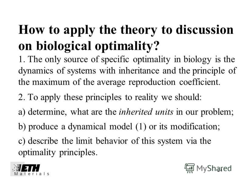 24 How to apply the theory to discussion on biological optimality? 1. The only source of specific optimality in biology is the dynamics of systems with inheritance and the principle of the maximum of the average reproduction coefficient. 2. To apply