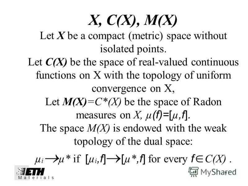 7 X, C(X), M(X) Let X be a compact (metric) space without isolated points. Let C(X) be the space of real-valued continuous functions on X with the topology of uniform convergence on X, Let M(X)=C*(X) be the space of Radon measures on X, µ (f)=[ µ,f].