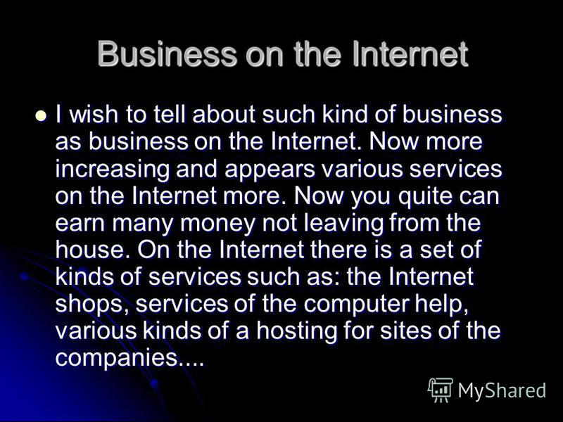Business on the Internet I wish to tell about such kind of business as business on the Internet. Now more increasing and appears various services on the Internet more. Now you quite can earn many money not leaving from the house. On the Internet ther