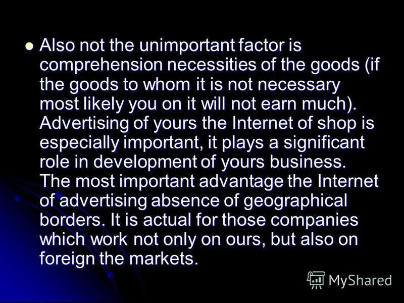 Also not the unimportant factor is comprehension necessities of the goods (if the goods to whom it is not necessary most likely you on it will not earn much). Advertising of yours the Internet of shop is especially important, it plays a significant r