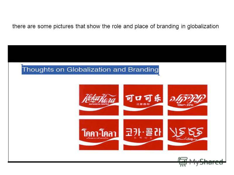 there are some pictures that show the role and place of branding in globalization