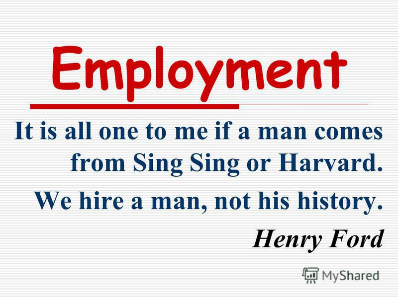 Employment It is all one to me if a man comes from Sing Sing or Harvard. We hire a man, not his history. Henry Ford