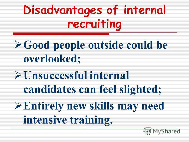Disadvantages of internal recruiting Good people outside could be overlooked; Unsuccessful internal candidates can feel slighted; Entirely new skills may need intensive training.