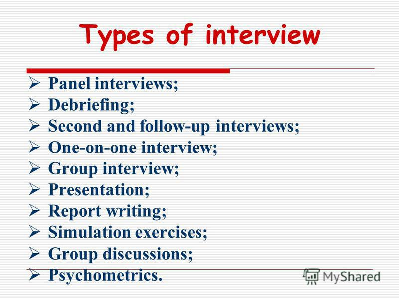 Types of interview Panel interviews; Debriefing; Second and follow-up interviews; One-on-one interview; Group interview; Presentation; Report writing; Simulation exercises; Group discussions; Psychometrics.