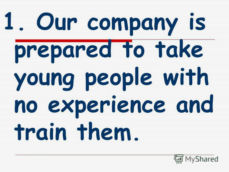 1. Our company is prepared to take young people with no experience and train them.