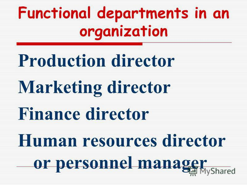 Functional departments in an organization Production director Marketing director Finance director Human resources director or personnel manager