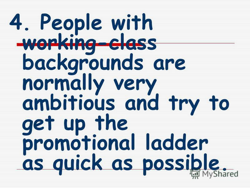 4. People with working-class backgrounds are normally very ambitious and try to get up the promotional ladder as quick as possible.
