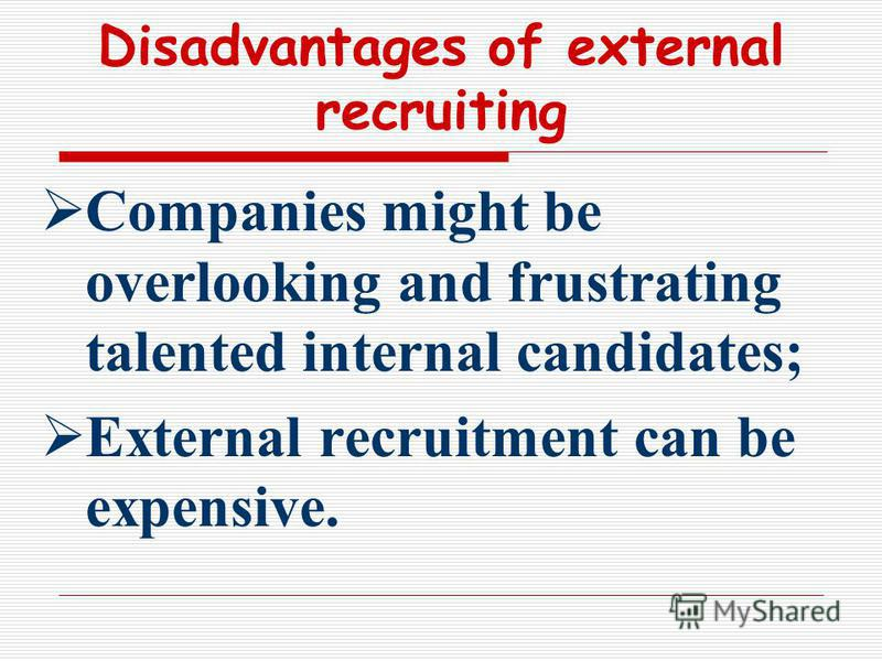 Disadvantages of external recruiting Companies might be overlooking and frustrating talented internal candidates; External recruitment can be expensive.