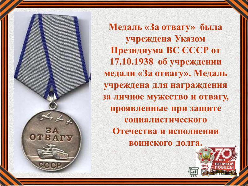 Медаль «За отвагу» была учреждена Указом Президиума ВС СССР от 17.10.1938 об учреждении медали «За отвагу». Медаль учреждена для награждения за личное мужество и отвагу, проявленные при защите социалистического Отечества и исполнении воинского долга.