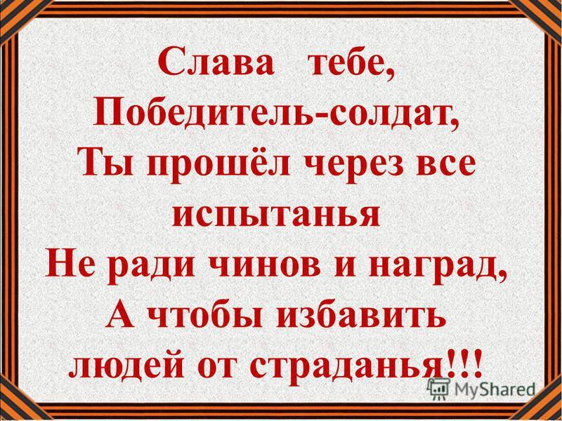 Слава тебе, Победитель-солдат, Ты прошёл через все испытанья Не ради чинов и наград, А чтобы избавить людей от страданья!!!