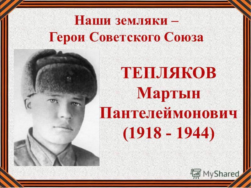 Наши земляки – Герои Советского Союза ТЕПЛЯКОВ Мартын Пантелеймонович (1918 - 1944)