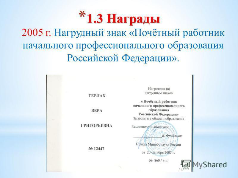 * 1.3 Награды * 1.3 Награды 2005 г. Нагрудный знак «Почётный работник начального профессионального образования Российской Федерации».