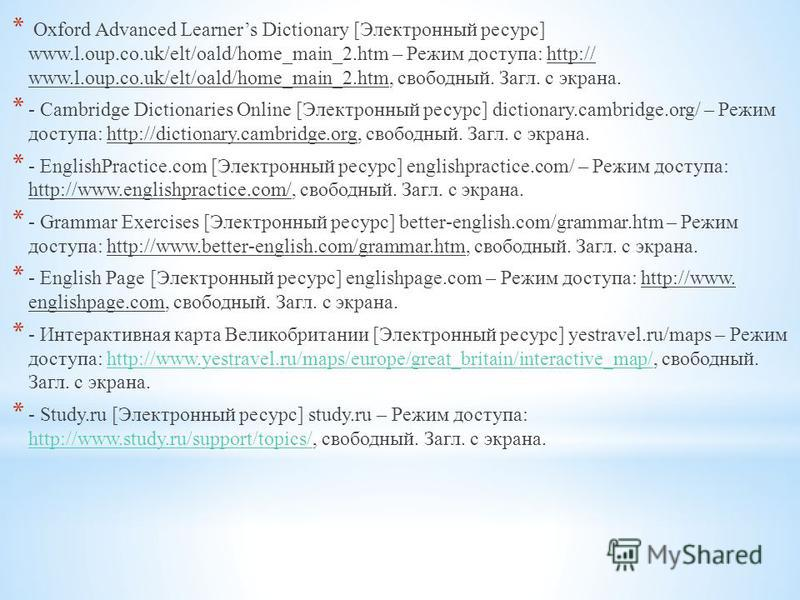 * Oxford Advanced Learners Dictionary [Электронный ресурс] www.l.oup.co.uk/elt/oald/home_main_2. htm – Режим доступа: http:// www.l.oup.co.uk/elt/oald/home_main_2.htm, свободный. Загл. с экрана. * - Cambridge Dictionaries Online [Электронный ресурс]