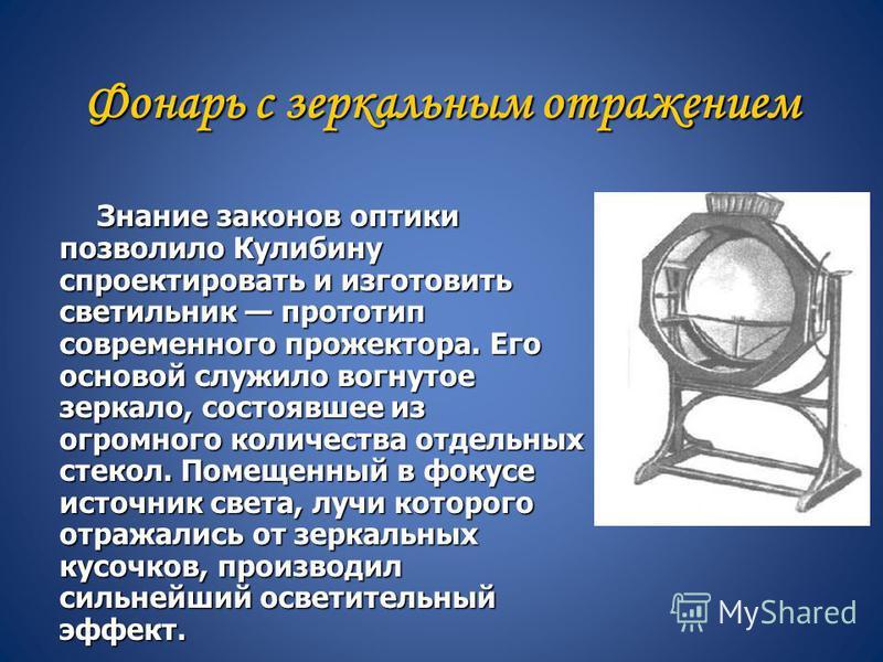 Фонарь с зеркальным отражением Знание законов оптики позволило Кулибину спроектировать и изготовить светильник прототип современного прожектора. Его основой служило вогнутое зеркало, состоявшее из огромного количества отдельных стекол. Помещенный в ф