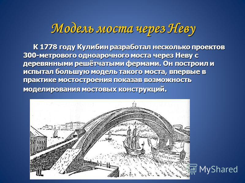 Модель моста через Неву К 1778 году Кулибин разработал несколько проектов 300-метрового одноарочного моста через Неву с деревянными решётчатыми фермами. Он построил и испытал большую модель такого моста, впервые в практике мостостроения показав возмо
