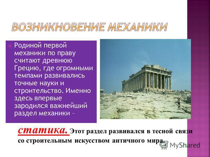 Родиной первой механики по праву считают древнюю Грецию, где огромными темпами развивались точные науки и строительство. Именно здесь впервые зародился важнейший раздел механики – статика. Этот раздел развивался в тесной связи со строительным искусст