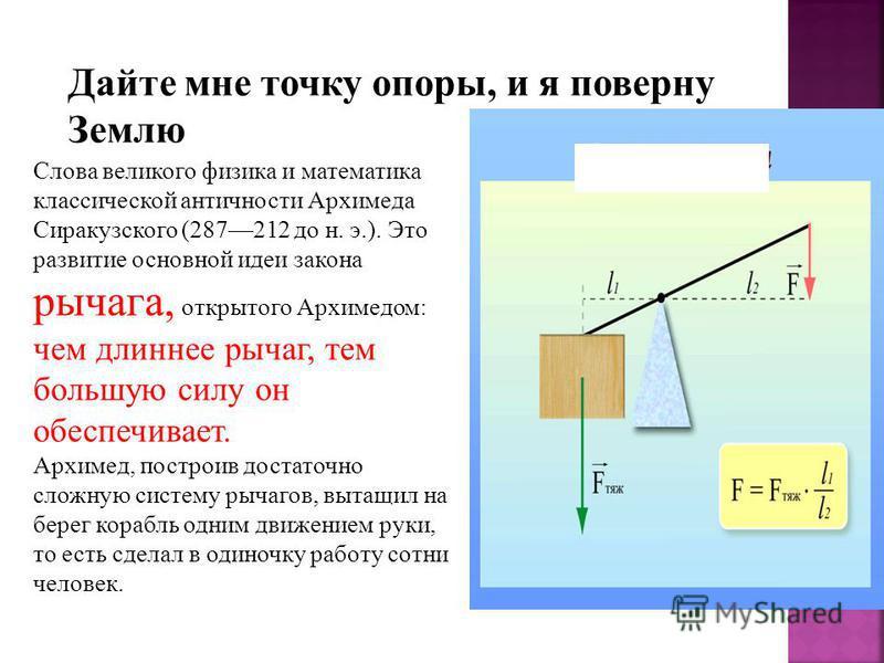 Дайте мне точку опоры, и я поверну Землю. Слова великого физика и математика классической античности Архимеда Сиракузского (287212 до н. э.). Это развитие основной идеи закона рычага, открытого Архимедом: чем длиннее рычаг, тем большую силу он обеспе