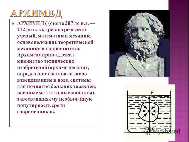 АРХИМЕД ( (около 287 до н.э. 212 до н.э.), древнегреческий ученый, математик и механик, основоположник теоретической механики и гидростатики. Архимеду принадлежит множество технических изобретений (архимедов винт, определение состава сплавов взвешива