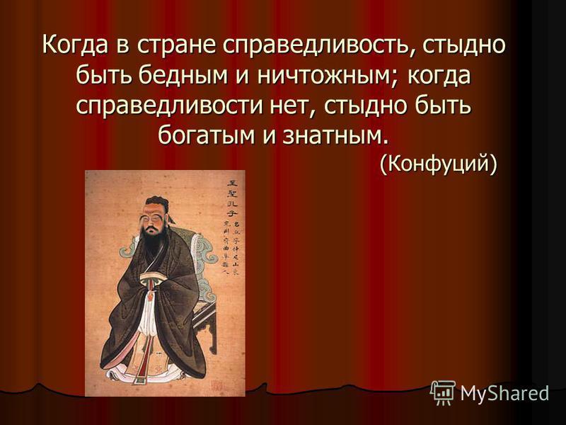 Когда в стране справедливость, стыдно быть бедным и ничтожным; когда справедливости нет, стыдно быть богатым и знатным. (Конфуций)